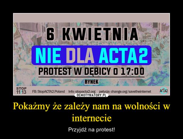 Pokażmy że zależy nam na wolności w internecie – Przyjdź na protest!