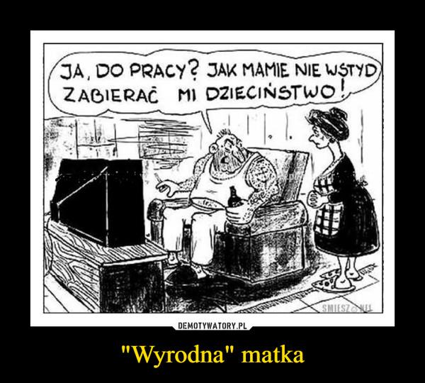 """""""Wyrodna"""" matka –  JA, DO PRACY2 3AK MAMIE NIE WSTYDZABIERAĆ MI DZIECINSTW"""