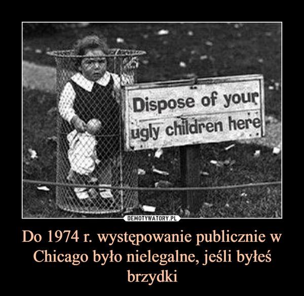 Do 1974 r. występowanie publicznie w Chicago było nielegalne, jeśli byłeś brzydki –