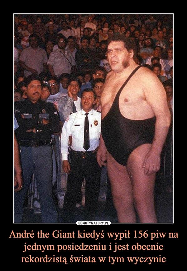 André the Giant kiedyś wypił 156 piw na jednym posiedzeniu i jest obecnie rekordzistą świata w tym wyczynie –