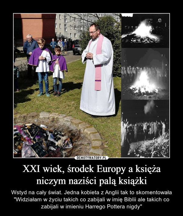 """XXI wiek, środek Europy a księża niczym naziści palą książki – Wstyd na cały świat. Jedna kobieta z Anglii tak to skomentowała """"Widziałam w życiu takich co zabijali w imię Biblii ale takich co zabijali w imieniu Harrego Pottera nigdy"""""""