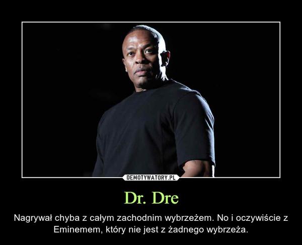 Dr. Dre – Nagrywał chyba z całym zachodnim wybrzeżem. No i oczywiście z Eminemem, który nie jest z żadnego wybrzeża.