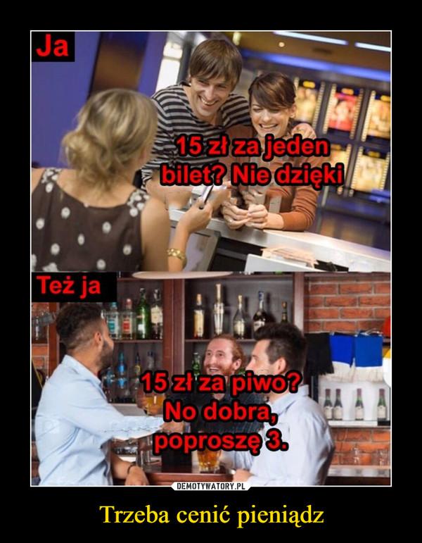 Trzeba cenić pieniądz –  Ja 15 zł za jeden bilet? Nie dzięki Też ja 15 zł za piwo? No dobra, poproszę 3