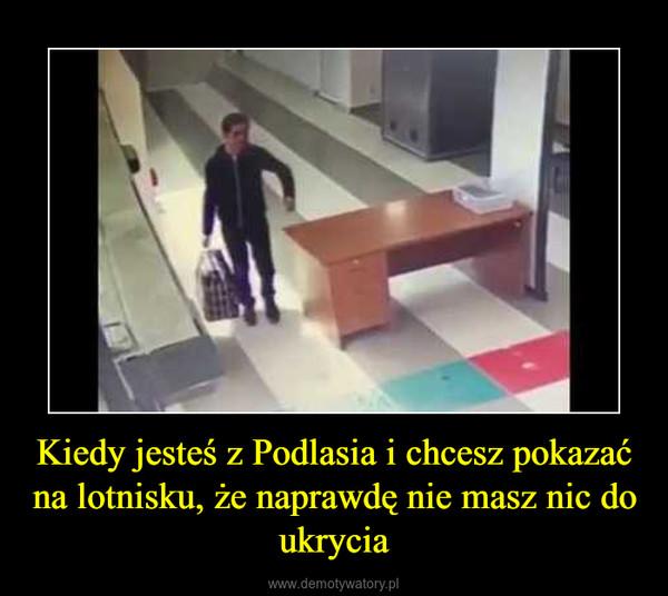 Kiedy jesteś z Podlasia i chcesz pokazać na lotnisku, że naprawdę nie masz nic do ukrycia –
