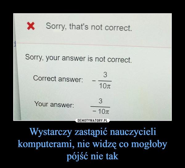 Wystarczy zastąpić nauczycieli komputerami, nie widzę co mogłoby pójść nie tak –