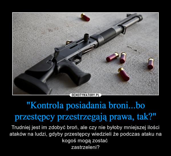 """""""Kontrola posiadania broni...bo przestępcy przestrzegają prawa, tak?"""" – Trudniej jest im zdobyć broń, ale czy nie byłoby mniejszej ilości ataków na ludzi, gdyby przestępcy wiedzieli że podczas ataku na kogoś mogą zostać zastrzeleni?"""