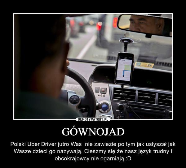 GÓWNOJAD – Polski Uber Driver jutro Was  nie zawiezie po tym jak usłyszał jak Wasze dzieci go nazywają. Cieszmy się że nasz język trudny i obcokrajowcy nie ogarniają :D