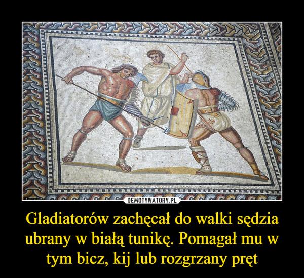 Gladiatorów zachęcał do walki sędzia ubrany w białą tunikę. Pomagał mu w tym bicz, kij lub rozgrzany pręt –