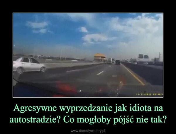 Agresywne wyprzedzanie jak idiota na autostradzie? Co mogłoby pójść nie tak? –