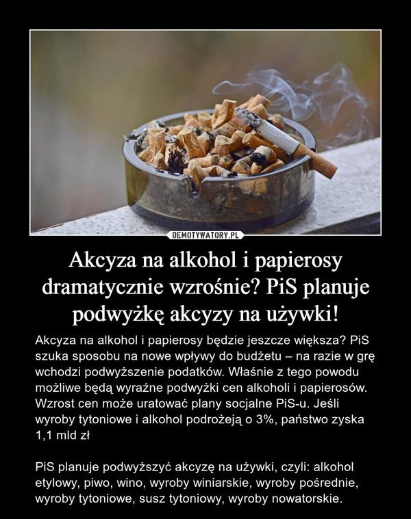 Akcyza na alkohol i papierosy dramatycznie wzrośnie? PiS planuje podwyżkę akcyzy na używki! – Akcyza na alkohol i papierosy będzie jeszcze większa? PiS szuka sposobu na nowe wpływy do budżetu – na razie w grę wchodzi podwyższenie podatków. Właśnie z tego powodu możliwe będą wyraźne podwyżki cen alkoholi i papierosów. Wzrost cen może uratować plany socjalne PiS-u. Jeśli wyroby tytoniowe i alkohol podrożeją o 3%, państwo zyska 1,1 mld złPiS planuje podwyższyć akcyzę na używki, czyli: alkohol etylowy, piwo, wino, wyroby winiarskie, wyroby pośrednie, wyroby tytoniowe, susz tytoniowy, wyroby nowatorskie.