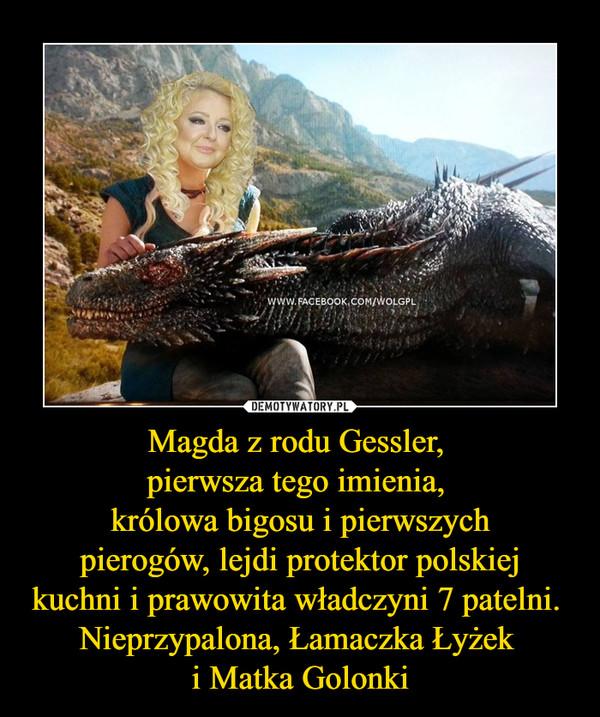 Magda z rodu Gessler, pierwsza tego imienia, królowa bigosu i pierwszychpierogów, lejdi protektor polskiejkuchni i prawowita władczyni 7 patelni. Nieprzypalona, Łamaczka Łyżek i Matka Golonki –