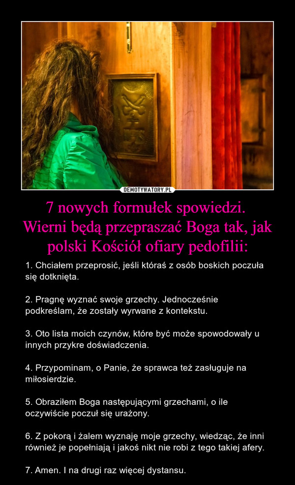 7 nowych formułek spowiedzi. Wierni będą przepraszać Boga tak, jak polski Kościół ofiary pedofilii: – 1. Chciałem przeprosić, jeśli któraś z osób boskich poczuła się dotknięta.2. Pragnę wyznać swoje grzechy. Jednocześnie podkreślam, że zostały wyrwane z kontekstu.3. Oto lista moich czynów, które być może spowodowały u innych przykre doświadczenia.4. Przypominam, o Panie, że sprawca też zasługuje na miłosierdzie.5. Obraziłem Boga następującymi grzechami, o ile oczywiście poczuł się urażony.6. Z pokorą i żalem wyznaję moje grzechy, wiedząc, że inni również je popełniają i jakoś nikt nie robi z tego takiej afery.7. Amen. I na drugi raz więcej dystansu.