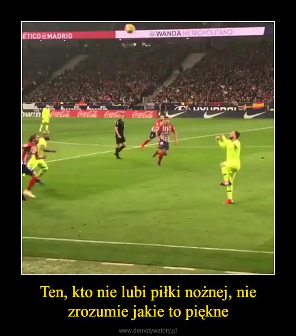 Ten, kto nie lubi piłki nożnej, nie zrozumie jakie to piękne –