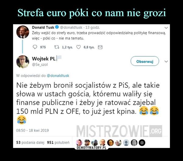 """–  Donald Tusk żeby wejść do strefy euro, trzeba prowadzić odpowiedzialną politykę finansową, więc - póki co - nie ma tematu, CD 975 CI 1.2tys. O """"tys. Wojtek PL @Se_szol W odpowiedzi do @donaldtusk Obserwuj Nie żebym bronił socjalistów z PiS, ale takie słowa w ustach gościađ któremu waliły się finanse publiczne i żeby je ratować zajebal 150 mld PLN z OFE, to już jest kpina."""
