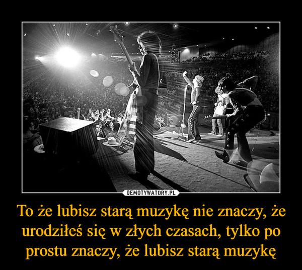 To że lubisz starą muzykę nie znaczy, że urodziłeś się w złych czasach, tylko po prostu znaczy, że lubisz starą muzykę –