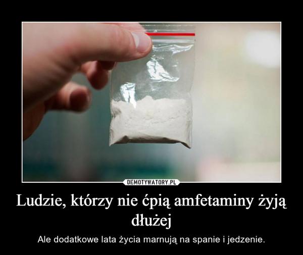 Ludzie, którzy nie ćpią amfetaminy żyją dłużej – Ale dodatkowe lata życia marnują na spanie i jedzenie.
