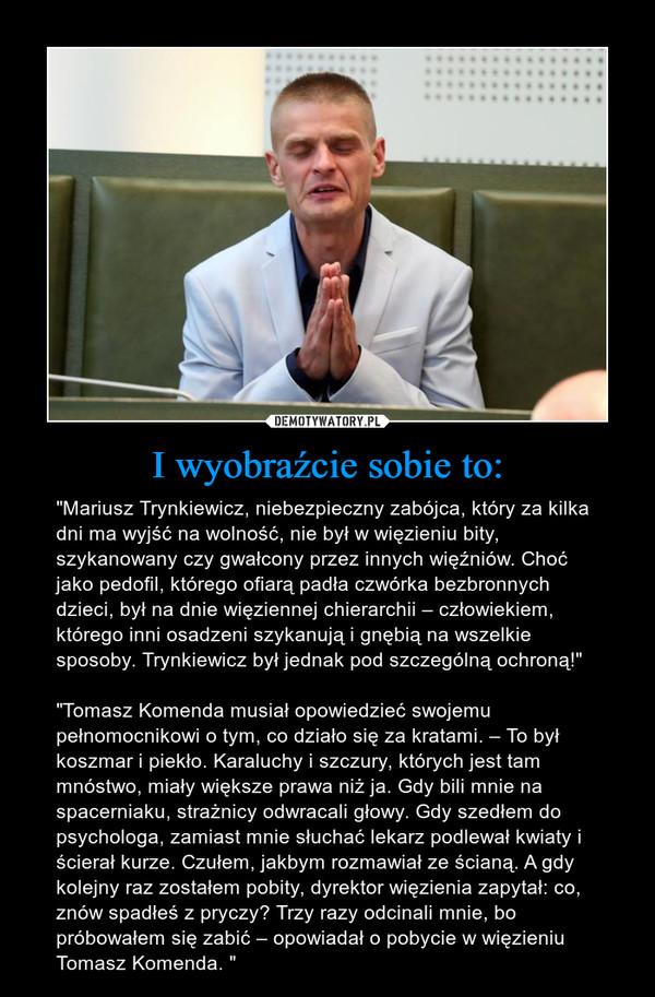 """I wyobraźcie sobie to: – """"Mariusz Trynkiewicz, niebezpieczny zabójca, który za kilka dni ma wyjść na wolność, nie był w więzieniu bity, szykanowany czy gwałcony przez innych więźniów. Choć jako pedofil, którego ofiarą padła czwórka bezbronnych dzieci, był na dnie więziennej chierarchii – człowiekiem, którego inni osadzeni szykanują i gnębią na wszelkie sposoby. Trynkiewicz był jednak pod szczególną ochroną!""""""""Tomasz Komenda musiał opowiedzieć swojemu pełnomocnikowi o tym, co działo się za kratami. – To był koszmar i piekło. Karaluchy i szczury, których jest tam mnóstwo, miały większe prawa niż ja. Gdy bili mnie na spacerniaku, strażnicy odwracali głowy. Gdy szedłem do psychologa, zamiast mnie słuchać lekarz podlewał kwiaty i ścierał kurze. Czułem, jakbym rozmawiał ze ścianą. A gdy kolejny raz zostałem pobity, dyrektor więzienia zapytał: co, znów spadłeś z pryczy? Trzy razy odcinali mnie, bo próbowałem się zabić – opowiadał o pobycie w więzieniu Tomasz Komenda. """""""