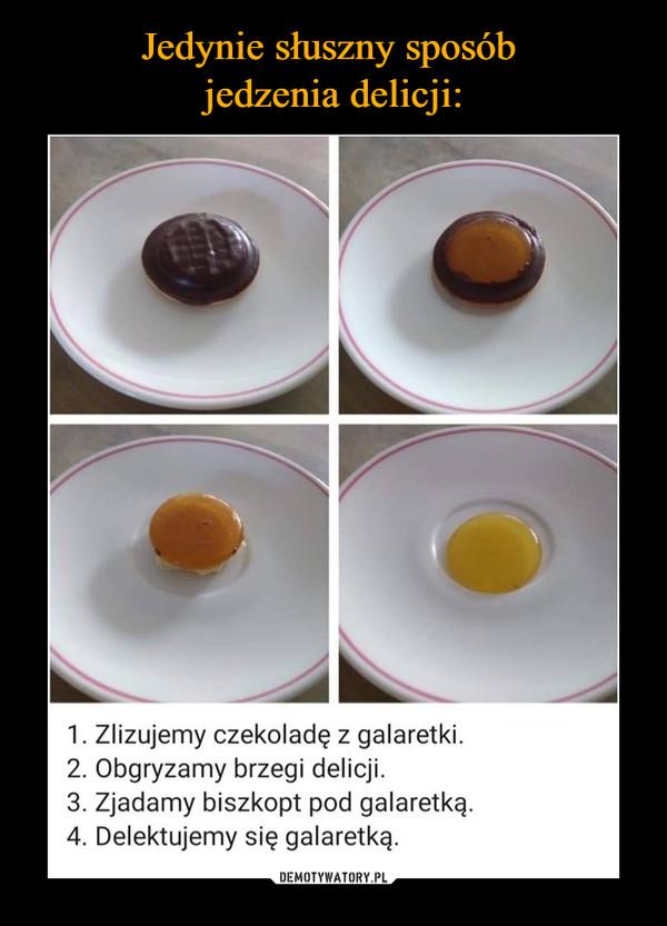 –  1. Zlizujemy czekoladę z galaretki. 2. Obgryzamy brzegi delicji. 3. Zjadamy biszkopt pod galaretką. 4. Delektujemy się galaretką.