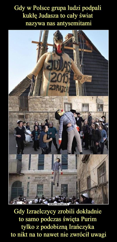 Gdy Izraelczycy zrobili dokładnie to samo podczas święta Purim tylko z podobizną Irańczyka to nikt na to nawet nie zwrócił uwagi –
