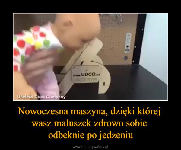 Nowoczesna maszyna, dzięki której wasz maluszek zdrowo sobie odbeknie po jedzeniu –