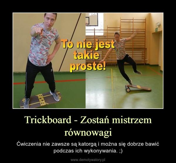 Trickboard - Zostań mistrzem równowagi – Ćwiczenia nie zawsze są katorgą i można się dobrze bawić podczas ich wykonywania. ;)