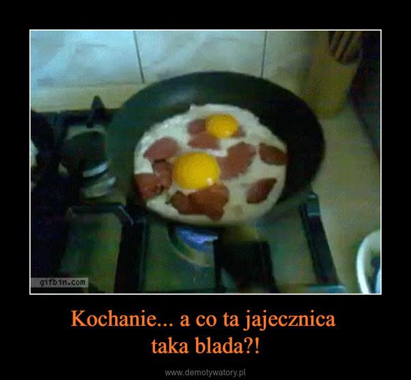 Kochanie... a co ta jajecznica taka blada?! –