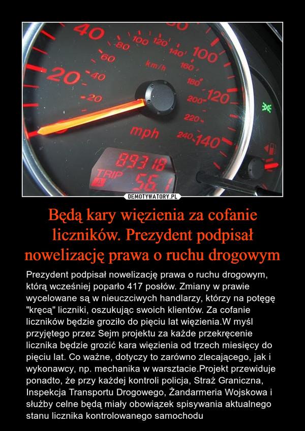 """Będą kary więzienia za cofanie liczników. Prezydent podpisał nowelizację prawa o ruchu drogowym – Prezydent podpisał nowelizację prawa o ruchu drogowym, którą wcześniej poparło 417 posłów. Zmiany w prawie wycelowane są w nieuczciwych handlarzy, którzy na potęgę """"kręcą"""" liczniki, oszukując swoich klientów. Za cofanie liczników będzie groziło do pięciu lat więzienia.W myśl przyjętego przez Sejm projektu za każde przekręcenie licznika będzie grozić kara więzienia od trzech miesięcy do pięciu lat. Co ważne, dotyczy to zarówno zlecającego, jak i wykonawcy, np. mechanika w warsztacie.Projekt przewiduje ponadto, że przy każdej kontroli policja, Straż Graniczna, Inspekcja Transportu Drogowego, Żandarmeria Wojskowa i służby celne będą miały obowiązek spisywania aktualnego stanu licznika kontrolowanego samochodu"""