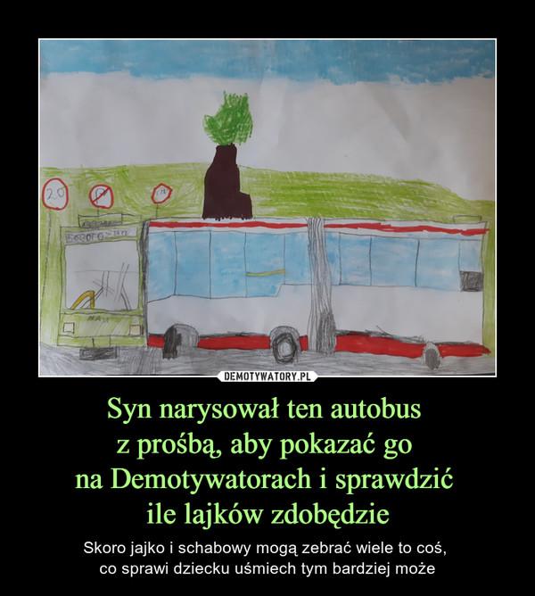 Syn narysował ten autobus z prośbą, aby pokazać go na Demotywatorach i sprawdzić ile lajków zdobędzie – Skoro jajko i schabowy mogą zebrać wiele to coś, co sprawi dziecku uśmiech tym bardziej może
