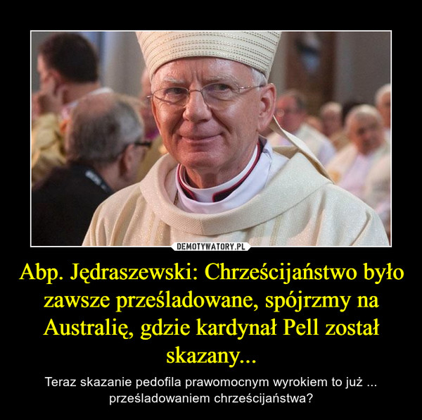 Abp. Jędraszewski: Chrześcijaństwo było zawsze prześladowane, spójrzmy na Australię, gdzie kardynał Pell został skazany... – Teraz skazanie pedofila prawomocnym wyrokiem to już ... prześladowaniem chrześcijaństwa?