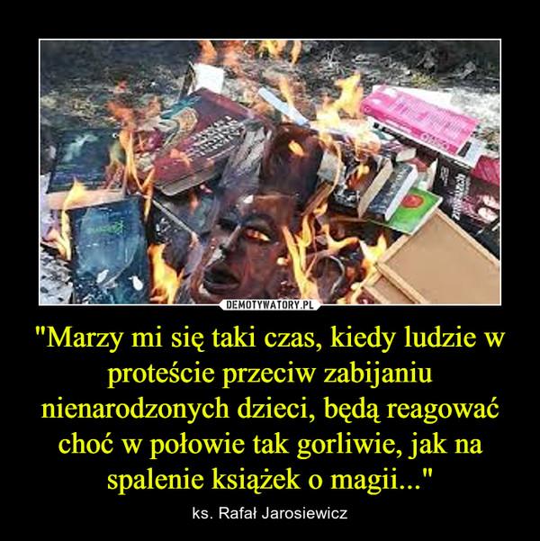 """""""Marzy mi się taki czas, kiedy ludzie w proteście przeciw zabijaniu nienarodzonych dzieci, będą reagować choć w połowie tak gorliwie, jak na spalenie książek o magii..."""" – ks. Rafał Jarosiewicz"""