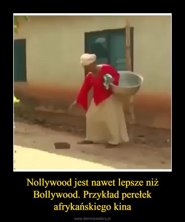 Nollywood jest nawet lepsze niż Bollywood. Przykład perełek afrykańskiego kina –