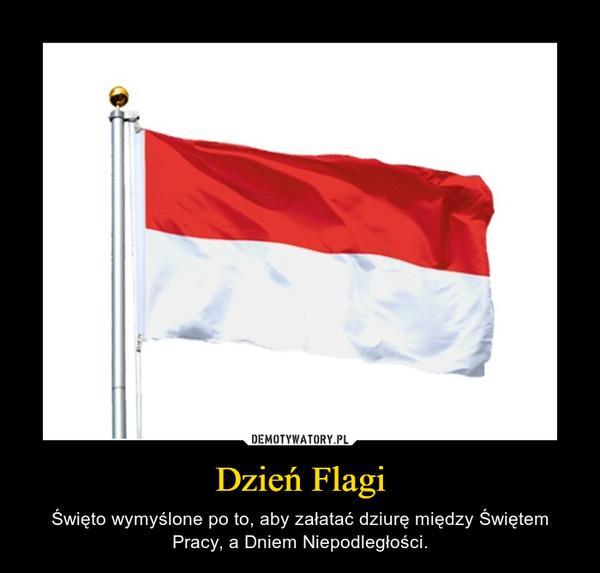 Dzień Flagi – Święto wymyślone po to, aby załatać dziurę między Świętem Pracy, a Dniem Niepodległości.
