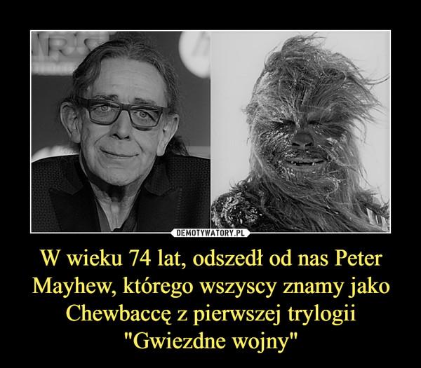 """W wieku 74 lat, odszedł od nas Peter Mayhew, którego wszyscy znamy jako Chewbaccę z pierwszej trylogii """"Gwiezdne wojny"""" –"""
