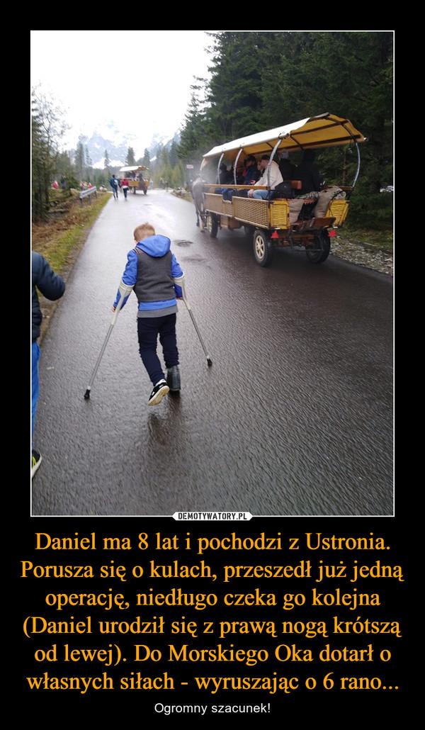 Daniel ma 8 lat i pochodzi z Ustronia. Porusza się o kulach, przeszedł już jedną operację, niedługo czeka go kolejna (Daniel urodził się z prawą nogą krótszą od lewej). Do Morskiego Oka dotarł o własnych siłach - wyruszając o 6 rano... – Ogromny szacunek!