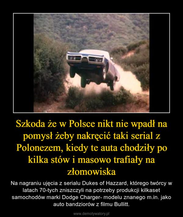 Szkoda że w Polsce nikt nie wpadł na pomysł żeby nakręcić taki serial z Polonezem, kiedy te auta chodziły po kilka stów i masowo trafiały na złomowiska – Na nagraniu ujęcia z serialu Dukes of Hazzard, którego twórcy w latach 70-tych zniszczyli na potrzeby produkcji kilkaset samochodów marki Dodge Charger- modelu znanego m.in. jako auto bandziorów z filmu Bullitt.