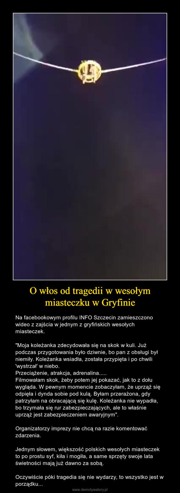 """O włos od tragedii w wesołym miasteczku w Gryfinie – Na facebookowym profilu INFO Szczecin zamieszczono wideo z zajścia w jednym z gryfińskich wesołych miasteczek.""""Moja koleżanka zdecydowała się na skok w kuli. Już podczas przygotowania było dziwnie, bo pan z obsługi był niemiły. Koleżanka wsiadła, została przypięta i po chwili 'wystrzał' w niebo. Przeciążenie, atrakcja, adrenalina.....Filmowałam skok, żeby potem jej pokazać, jak to z dołu wygląda. W pewnym momencie zobaczyłam, że uprząż się odpięła i dynda sobie pod kulą. Byłam przerażona, gdy patrzyłam na obracającą się kulę. Koleżanka nie wypadła, bo trzymała się rur zabezpieczających, ale to właśnie uprząż jest zabezpieczeniem awaryjnym"""".Organizatorzy imprezy nie chcą na razie komentować zdarzenia.Jednym słowem, większość polskich wesołych miasteczek to po prostu syf, kiła i mogiła, a same sprzęty swoje lata świetności mają już dawno za sobą.Oczywiście póki tragedia się nie wydarzy, to wszystko jest w porządku..."""