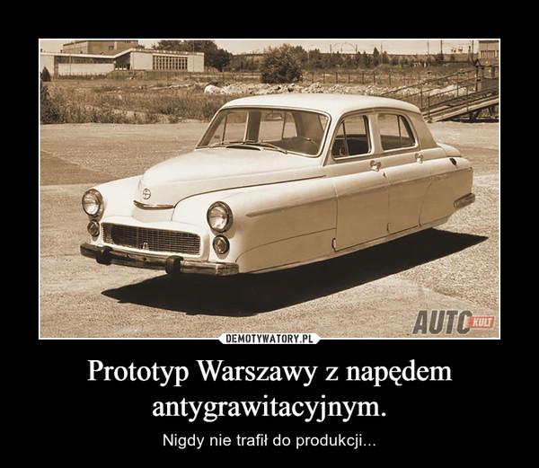 Prototyp Warszawy z napędem antygrawitacyjnym. – Nigdy nie trafił do produkcji...