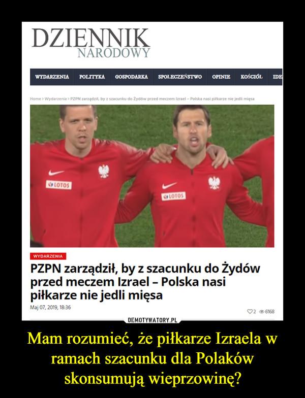 Mam rozumieć, że piłkarze Izraela w ramach szacunku dla Polaków skonsumują wieprzowinę? –