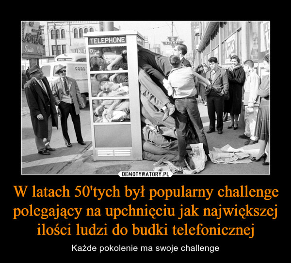 W latach 50'tych był popularny challenge polegający na upchnięciu jak największej ilości ludzi do budki telefonicznej – Każde pokolenie ma swoje challenge