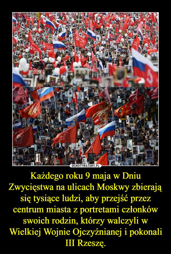 Każdego roku 9 maja w Dniu Zwycięstwa na ulicach Moskwy zbierają się tysiące ludzi, aby przejść przez centrum miasta z portretami członków swoich rodzin, którzy walczyli w Wielkiej Wojnie Ojczyźnianej i pokonali III Rzeszę. –