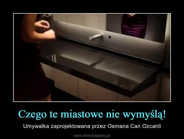 Czego te miastowe nie wymyślą! – Umywalka zaprojektowana przez Osmana Can Ozcanli