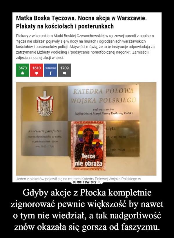 Gdyby akcje z Płocka kompletnie zignorować pewnie większość by nawet o tym nie wiedział, a tak nadgorliwość znów okazała się gorsza od faszyzmu. –