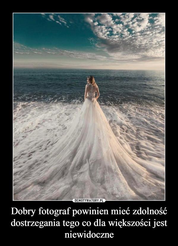 Dobry fotograf powinien mieć zdolność dostrzegania tego co dla większości jest niewidoczne –