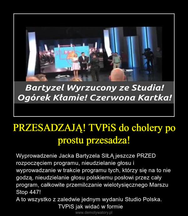 PRZESADZAJĄ! TVPiS do cholery po prostu przesadza! – Wyprowadzenie Jacka Bartyzela SIŁĄ jeszcze PRZED rozpoczęciem programu, nieudzielanie głosu i wyprowadzanie w trakcie programu tych, którzy się na to nie godzą, nieudzielanie głosu polskiemu posłowi przez cały program, całkowite przemilczanie wielotysięcznego Marszu Stop 447!A to wszystko z zaledwie jednym wydaniu Studio Polska.                          TVPiS jak widać w formie