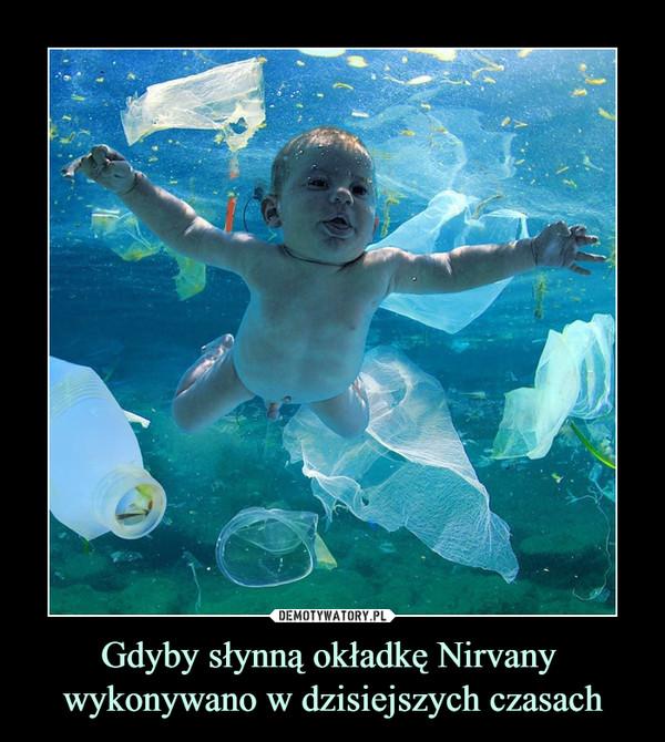 Gdyby słynną okładkę Nirvany wykonywano w dzisiejszych czasach –