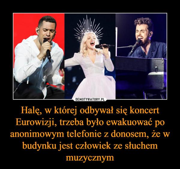 Halę, w której odbywał się koncert Eurowizji, trzeba było ewakuować po anonimowym telefonie z donosem, że w budynku jest człowiek ze słuchem muzycznym –