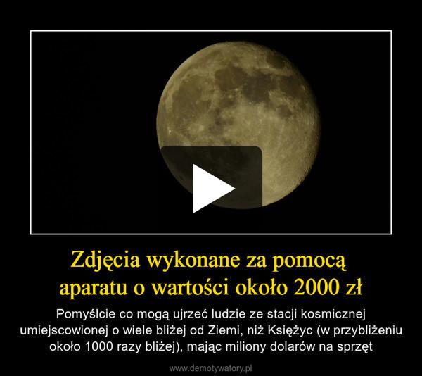 Zdjęcia wykonane za pomocą aparatu o wartości około 2000 zł – Pomyślcie co mogą ujrzeć ludzie ze stacji kosmicznej umiejscowionej o wiele bliżej od Ziemi, niż Księżyc (w przybliżeniu około 1000 razy bliżej), mając miliony dolarów na sprzęt