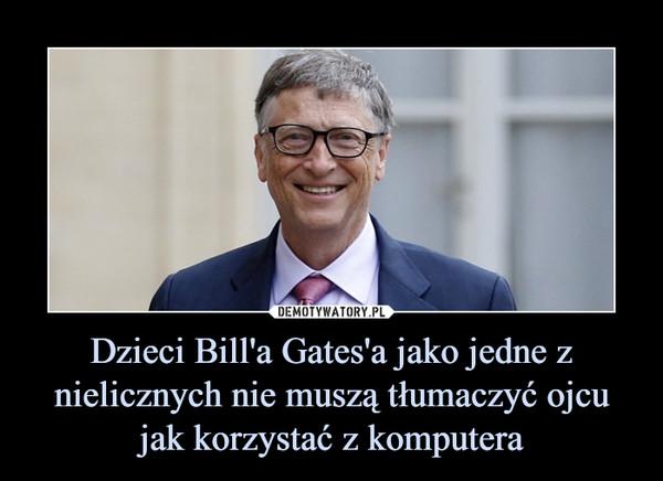 Dzieci Bill'a Gates'a jako jedne z nielicznych nie muszą tłumaczyć ojcu jak korzystać z komputera –