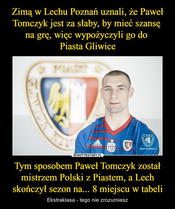 Tym sposobem Paweł Tomczyk został mistrzem Polski z Piastem, a Lech skończył sezon na... 8 miejscu w tabeli – Ekstraklasa - tego nie zrozumiesz