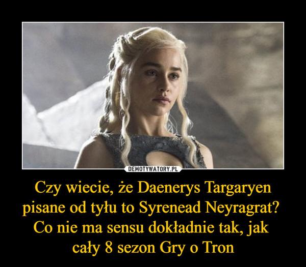 Czy wiecie, że Daenerys Targaryen pisane od tyłu to Syrenead Neyragrat? Co nie ma sensu dokładnie tak, jak cały 8 sezon Gry o Tron –
